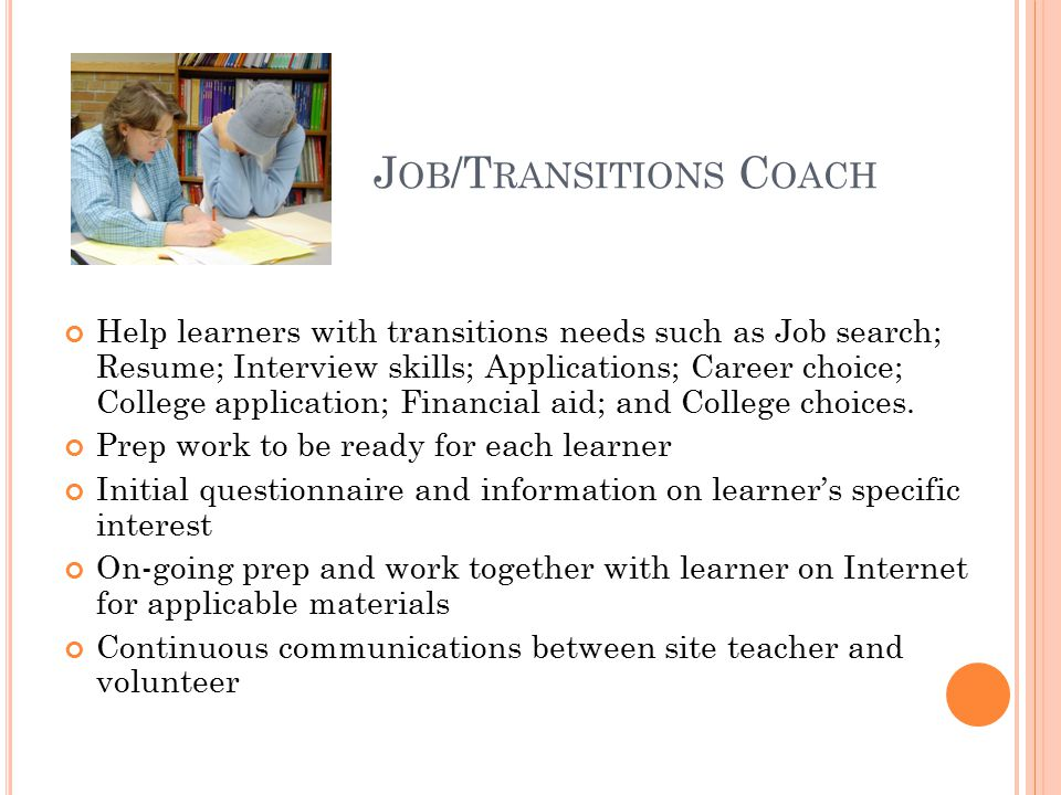 J OB /T RANSITIONS C OACH Help learners with transitions needs such as Job search; Resume; Interview skills; Applications; Career choice; College application; Financial aid; and College choices.