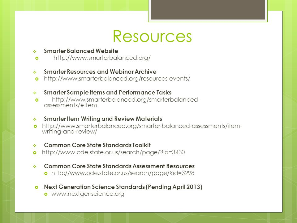 Resources  Smarter Balanced Website  http://www.smarterbalanced.org/  Smarter Resources and Webinar Archive  http://www.smarterbalanced.org/resources-events/  Smarter Sample Items and Performance Tasks  http://www.smarterbalanced.org/smarterbalanced- assessments/#item  Smarter Item Writing and Review Materials  http://www.smarterbalanced.org/smarter-balanced-assessments/item- writing-and-review/  Common Core State Standards Toolkit  http://www.ode.state.or.us/search/page/?id=3430  Common Core State Standards Assessment Resources  http://www.ode.state.or.us/search/page/?id=3298  Next Generation Science Standards (Pending April 2013)  www.nextgenscience.org