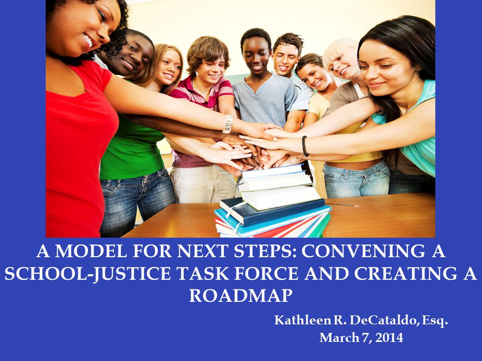 A MODEL FOR NEXT STEPS: CONVENING A SCHOOL-JUSTICE TASK FORCE AND CREATING A ROADMAP Kathleen R.