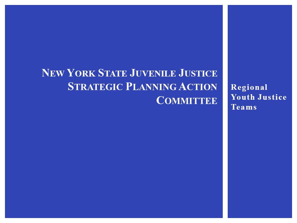 Regional Youth Justice Teams N EW Y ORK S TATE J UVENILE J USTICE S TRATEGIC P LANNING A CTION C OMMITTEE