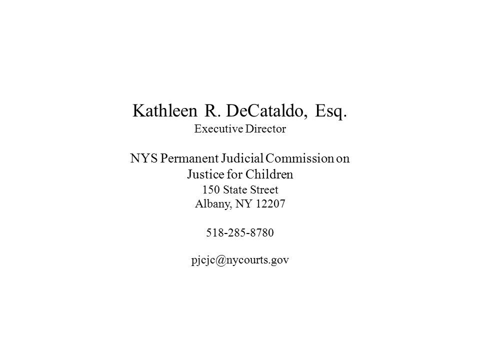 Kathleen R. DeCataldo, Esq. Executive Director NYS Permanent Judicial Commission on Justice for Children 150 State Street Albany, NY 12207 518-285-878