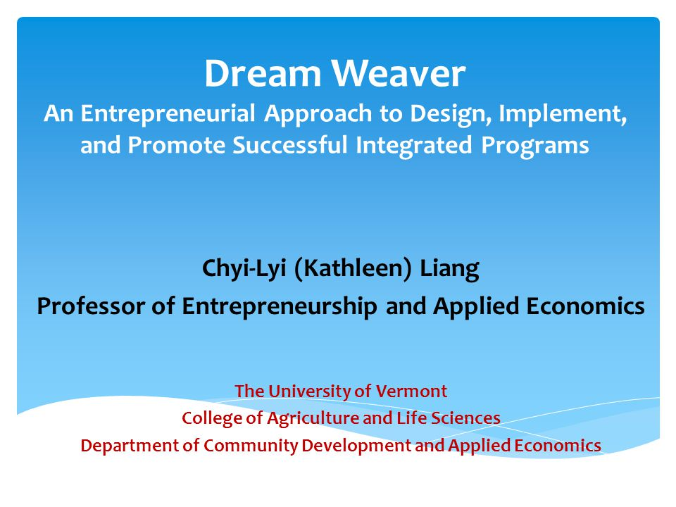 Dream Weaver An Entrepreneurial Approach to Design, Implement, and Promote Successful Integrated Programs Chyi-Lyi (Kathleen) Liang Professor of Entrepreneurship and Applied Economics The University of Vermont College of Agriculture and Life Sciences Department of Community Development and Applied Economics