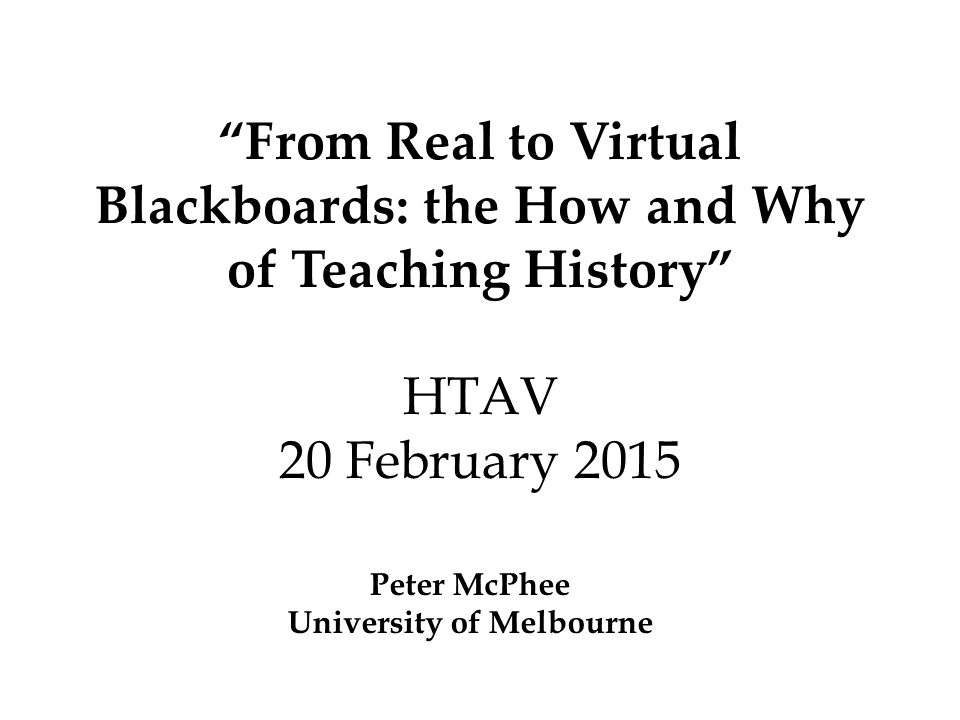 From Real to Virtual Blackboards: the How and Why of Teaching History HTAV 20 February 2015 Peter McPhee University of Melbourne