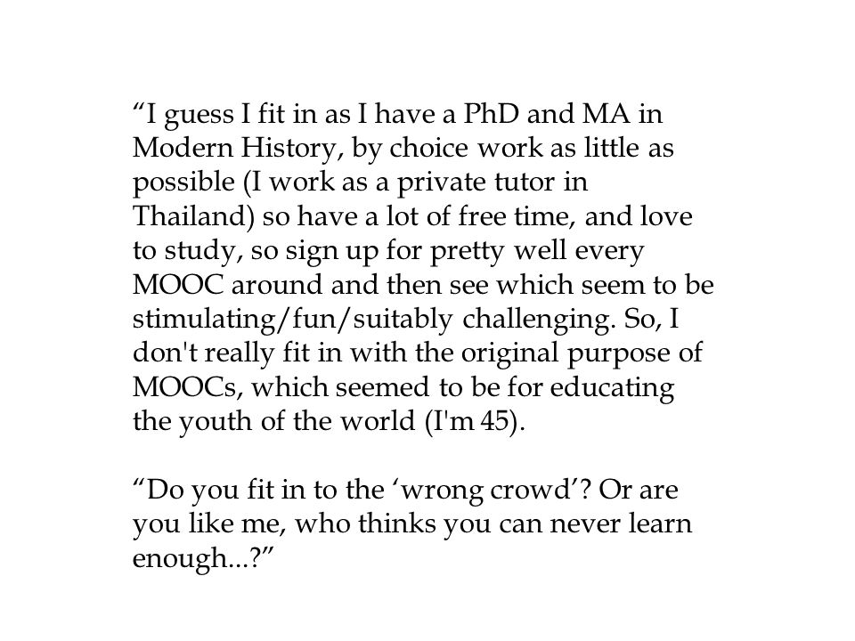 I guess I fit in as I have a PhD and MA in Modern History, by choice work as little as possible (I work as a private tutor in Thailand) so have a lot of free time, and love to study, so sign up for pretty well every MOOC around and then see which seem to be stimulating/fun/suitably challenging.