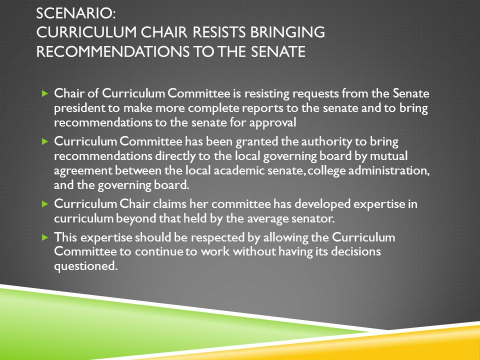SCENARIO: CURRICULUM CHAIR RESISTS BRINGING RECOMMENDATIONS TO THE SENATE  Chair of Curriculum Committee is resisting requests from the Senate president to make more complete reports to the senate and to bring recommendations to the senate for approval  Curriculum Committee has been granted the authority to bring recommendations directly to the local governing board by mutual agreement between the local academic senate, college administration, and the governing board.