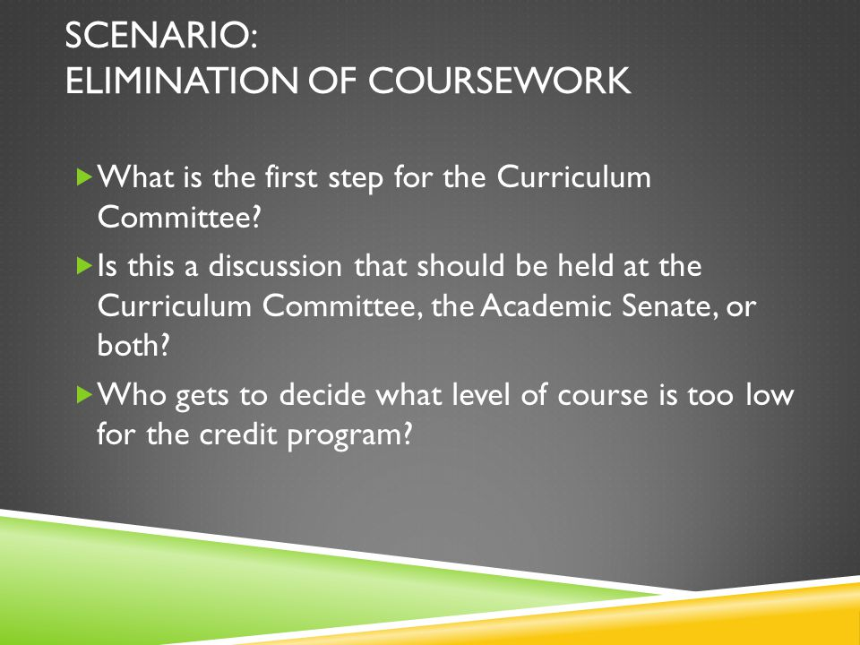 SCENARIO: ELIMINATION OF COURSEWORK  What is the first step for the Curriculum Committee.
