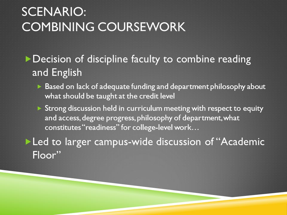 SCENARIO: COMBINING COURSEWORK  Decision of discipline faculty to combine reading and English  Based on lack of adequate funding and department philosophy about what should be taught at the credit level  Strong discussion held in curriculum meeting with respect to equity and access, degree progress, philosophy of department, what constitutes readiness for college-level work…  Led to larger campus-wide discussion of Academic Floor
