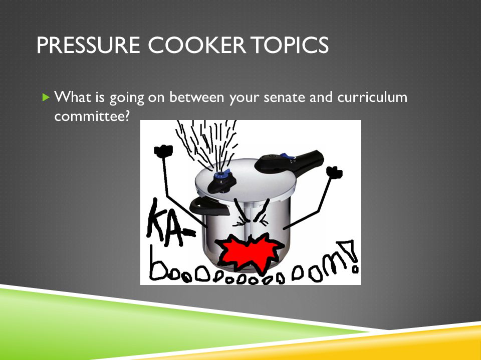 PRESSURE COOKER TOPICS  What is going on between your senate and curriculum committee?