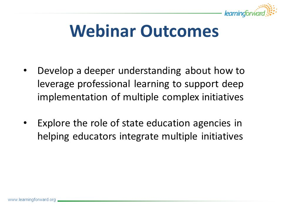 Webinar Outcomes Develop a deeper understanding about how to leverage professional learning to support deep implementation of multiple complex initiatives Explore the role of state education agencies in helping educators integrate multiple initiatives