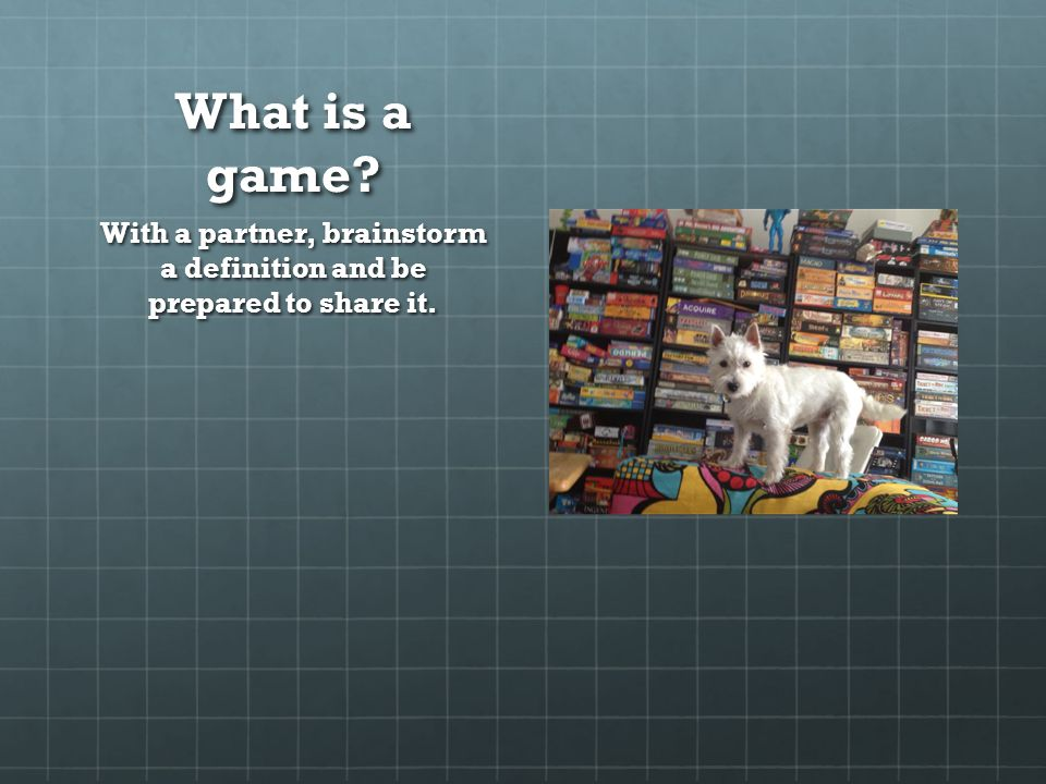 What is a game With a partner, brainstorm a definition and be prepared to share it.