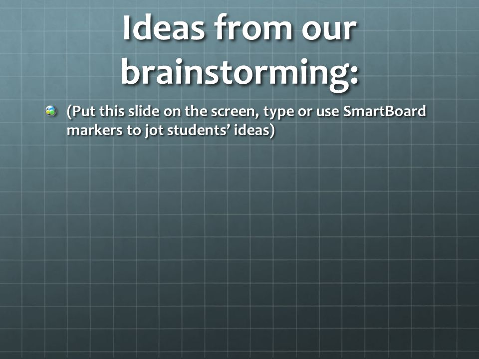 Ideas from our brainstorming: (Put this slide on the screen, type or use SmartBoard markers to jot students' ideas)