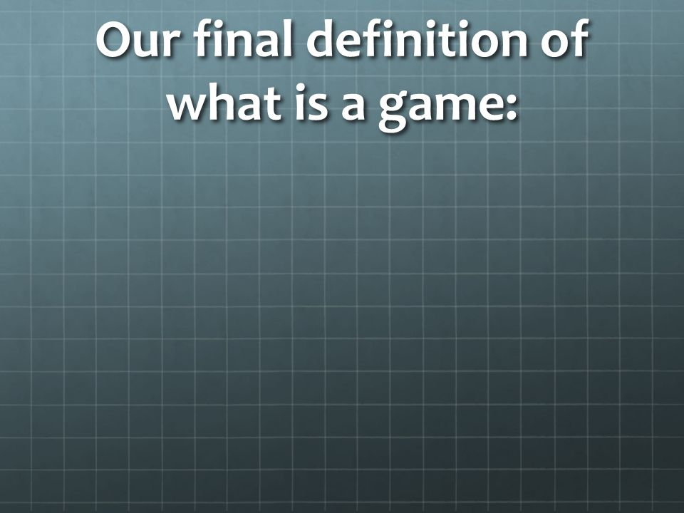 Our final definition of what is a game: