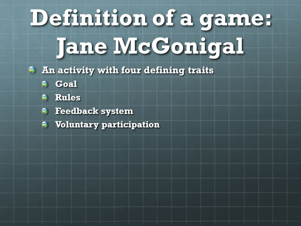 Definition of a game: Jane McGonigal An activity with four defining traits GoalRules Feedback system Voluntary participation
