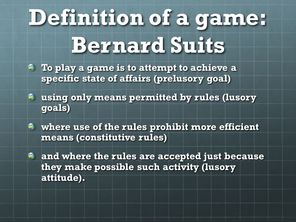 Definition of a game: Bernard Suits To play a game is to attempt to achieve a specific state of affairs (prelusory goal) using only means permitted by rules (lusory goals) where use of the rules prohibit more efficient means (constitutive rules) and where the rules are accepted just because they make possible such activity (lusory attitude).