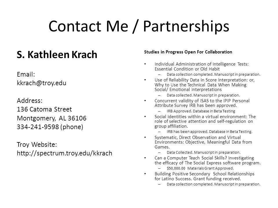 Contact Me / Partnerships S. Kathleen Krach Email: kkrach@troy.edu Address: 136 Catoma Street Montgomery, AL 36106 334-241-9598 (phone) Troy Website: