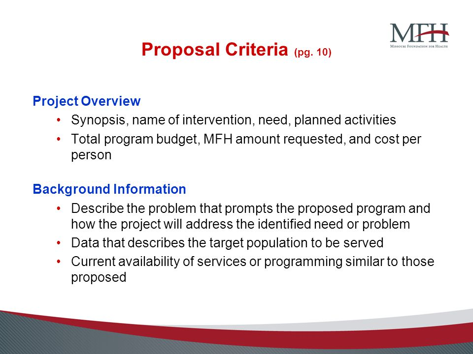 Proposal Criteria (pg. 10) Project Overview Synopsis, name of intervention, need, planned activities Total program budget, MFH amount requested, and c