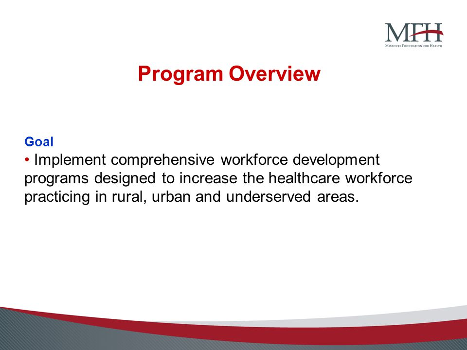 Program Overview Goal Implement comprehensive workforce development programs designed to increase the healthcare workforce practicing in rural, urban and underserved areas.