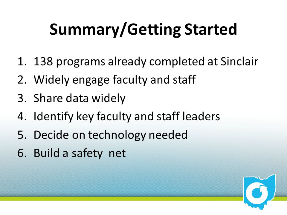 Summary/Getting Started 1.138 programs already completed at Sinclair 2.Widely engage faculty and staff 3.Share data widely 4.Identify key faculty and staff leaders 5.Decide on technology needed 6.Build a safety net