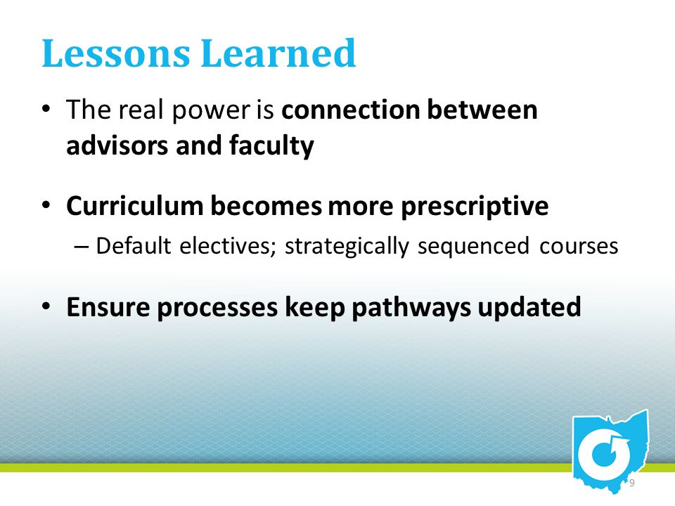 Lessons Learned The real power is connection between advisors and faculty Curriculum becomes more prescriptive – Default electives; strategically sequenced courses Ensure processes keep pathways updated 9