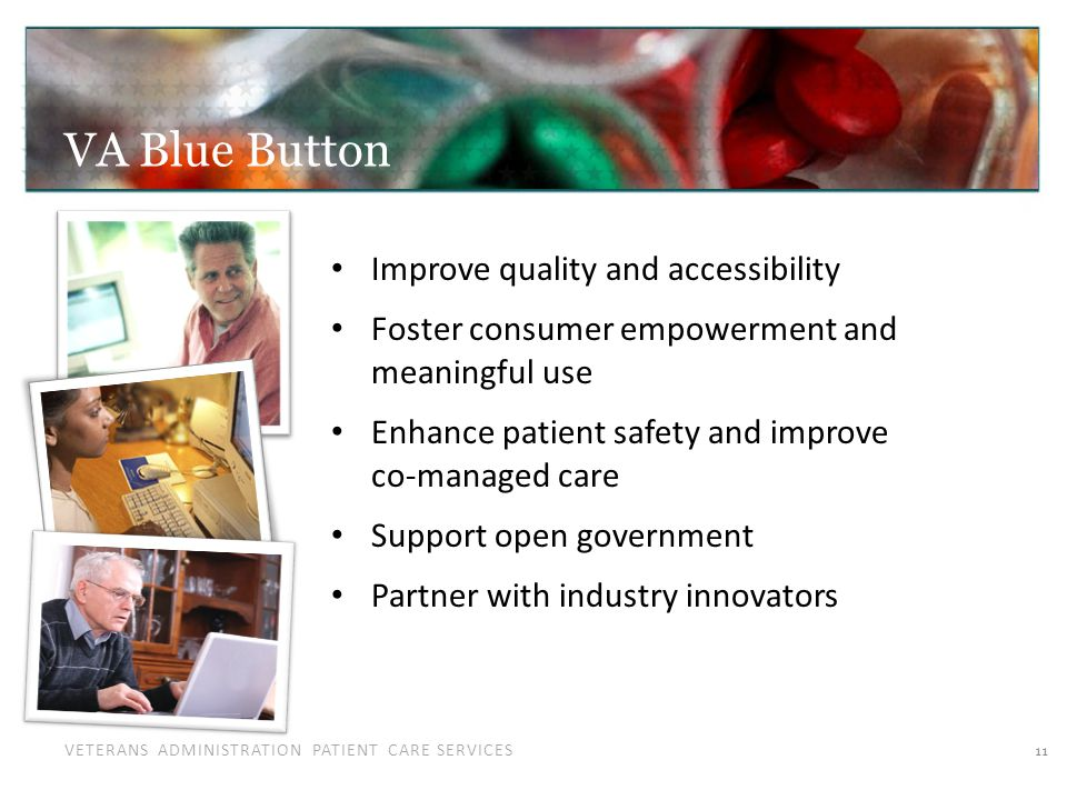 VETERANS ADMINISTRATION PATIENT CARE SERVICES VA Blue Button 11 Improve quality and accessibility Foster consumer empowerment and meaningful use Enhance patient safety and improve co-managed care Support open government Partner with industry innovators