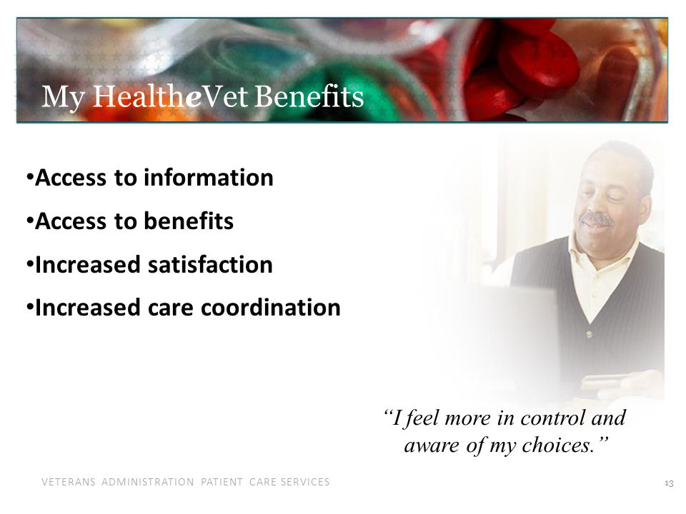 VETERANS ADMINISTRATION PATIENT CARE SERVICES My HealtheVet Benefits 13 Access to information Access to benefits Increased satisfaction Increased care coordination I feel more in control and aware of my choices.