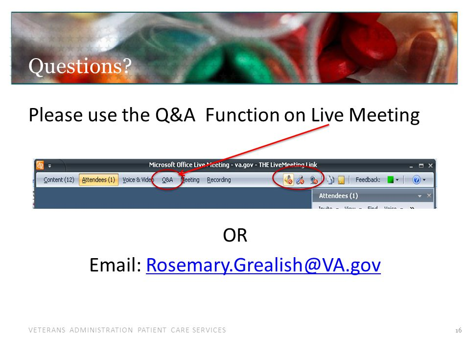 VETERANS ADMINISTRATION PATIENT CARE SERVICES Please use the Q&A Function on Live Meeting OR Email: Rosemary.Grealish@VA.govRosemary.Grealish@VA.gov 16 Questions?