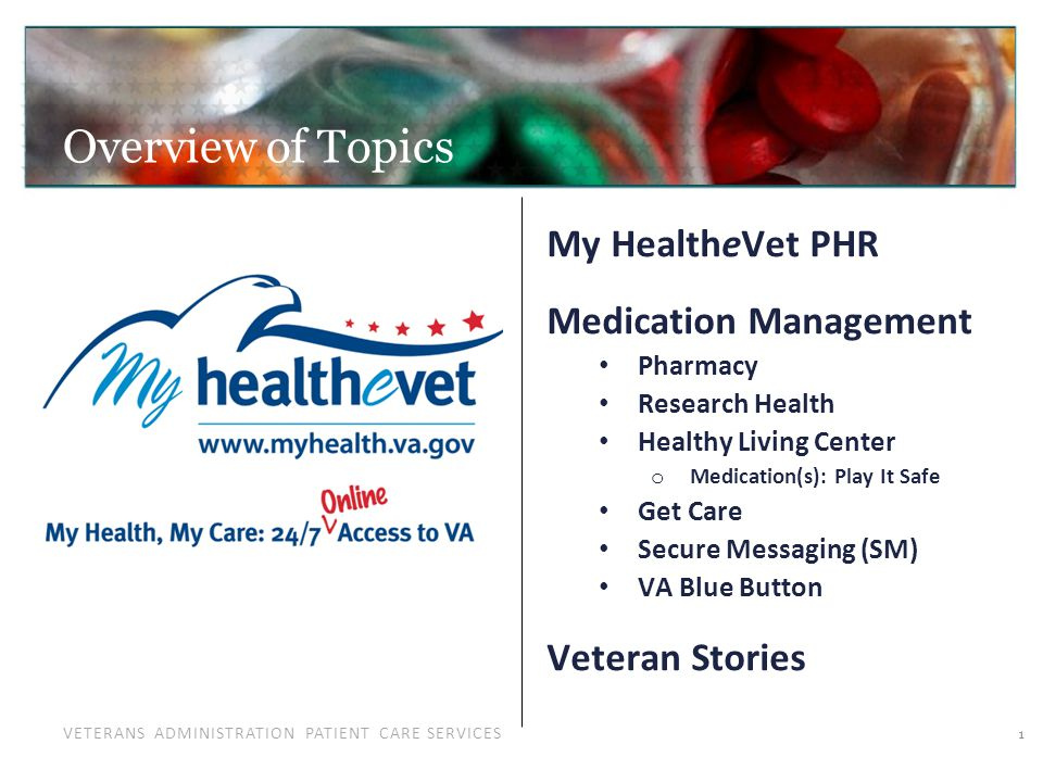 VETERANS ADMINISTRATION PATIENT CARE SERVICES Overview of Topics 1 My HealtheVet PHR Medication Management Pharmacy Research Health Healthy Living Center o Medication(s): Play It Safe Get Care Secure Messaging (SM) VA Blue Button Veteran Stories