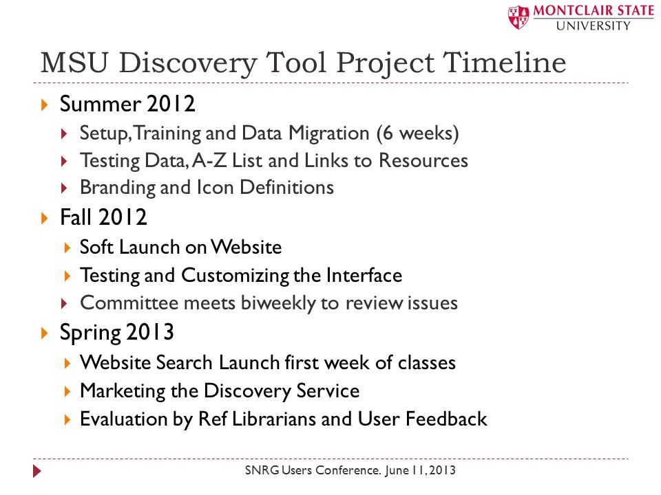 MSU Discovery Tool Project Timeline  Summer 2012  Setup, Training and Data Migration (6 weeks)  Testing Data, A-Z List and Links to Resources  Branding and Icon Definitions  Fall 2012  Soft Launch on Website  Testing and Customizing the Interface  Committee meets biweekly to review issues  Spring 2013  Website Search Launch first week of classes  Marketing the Discovery Service  Evaluation by Ref Librarians and User Feedback SNRG Users Conference.