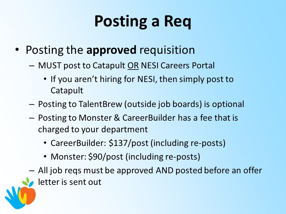 Posting a Req Posting the approved requisition – MUST post to Catapult OR NESI Careers Portal If you aren't hiring for NESI, then simply post to Catapult – Posting to TalentBrew (outside job boards) is optional – Posting to Monster & CareerBuilder has a fee that is charged to your department CareerBuilder: $137/post (including re-posts) Monster: $90/post (including re-posts) – All job reqs must be approved AND posted before an offer letter is sent out