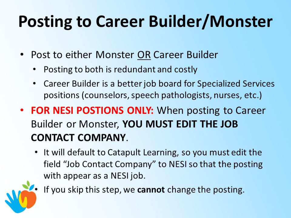Posting to Career Builder/Monster Post to either Monster OR Career Builder Posting to both is redundant and costly Career Builder is a better job board for Specialized Services positions (counselors, speech pathologists, nurses, etc.) FOR NESI POSTIONS ONLY: When posting to Career Builder or Monster, YOU MUST EDIT THE JOB CONTACT COMPANY.
