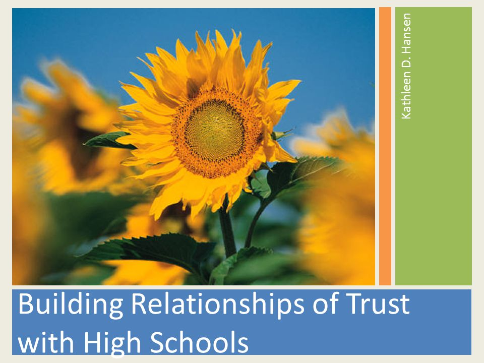 Building Relationships of Trust with High Schools Kathleen D. Hansen