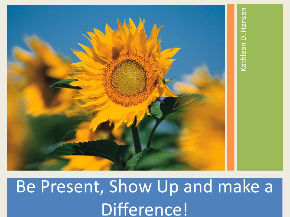 Be Present, Show Up and make a Difference! Kathleen D. Hansen