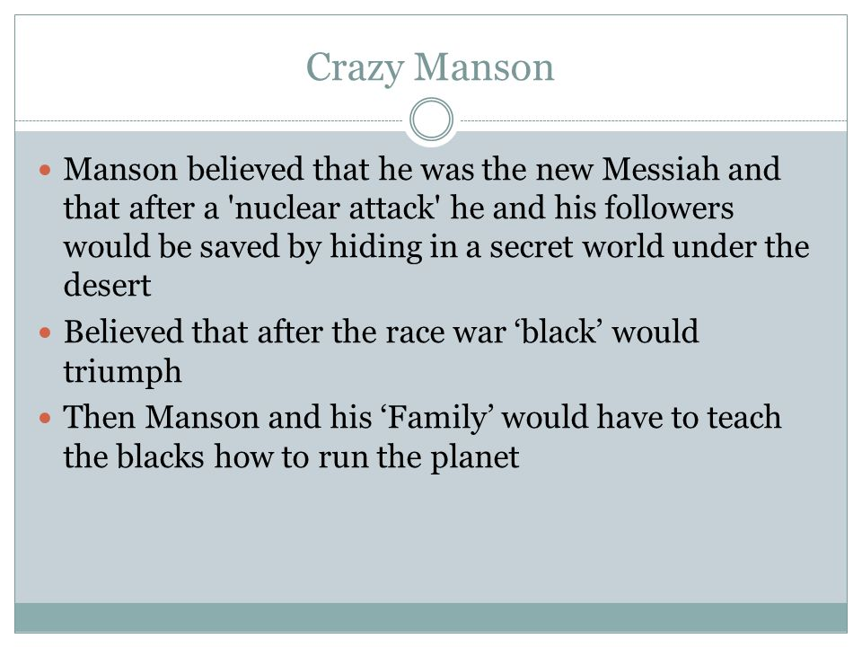 Crazy Manson Manson believed that he was the new Messiah and that after a nuclear attack he and his followers would be saved by hiding in a secret world under the desert Believed that after the race war 'black' would triumph Then Manson and his 'Family' would have to teach the blacks how to run the planet