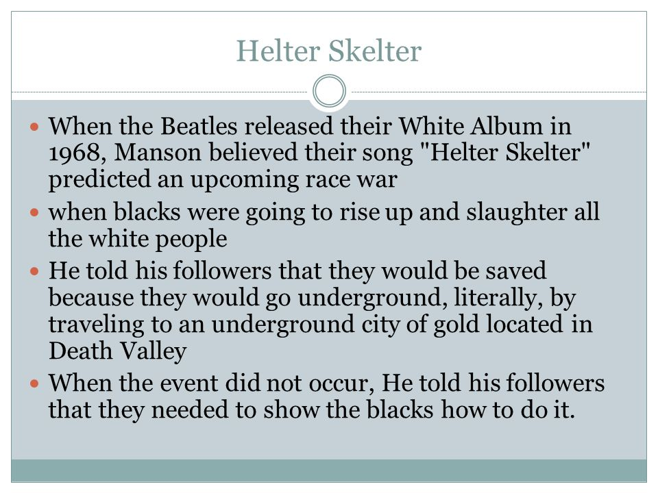 Helter Skelter When the Beatles released their White Album in 1968, Manson believed their song Helter Skelter predicted an upcoming race war when blacks were going to rise up and slaughter all the white people He told his followers that they would be saved because they would go underground, literally, by traveling to an underground city of gold located in Death Valley When the event did not occur, He told his followers that they needed to show the blacks how to do it.