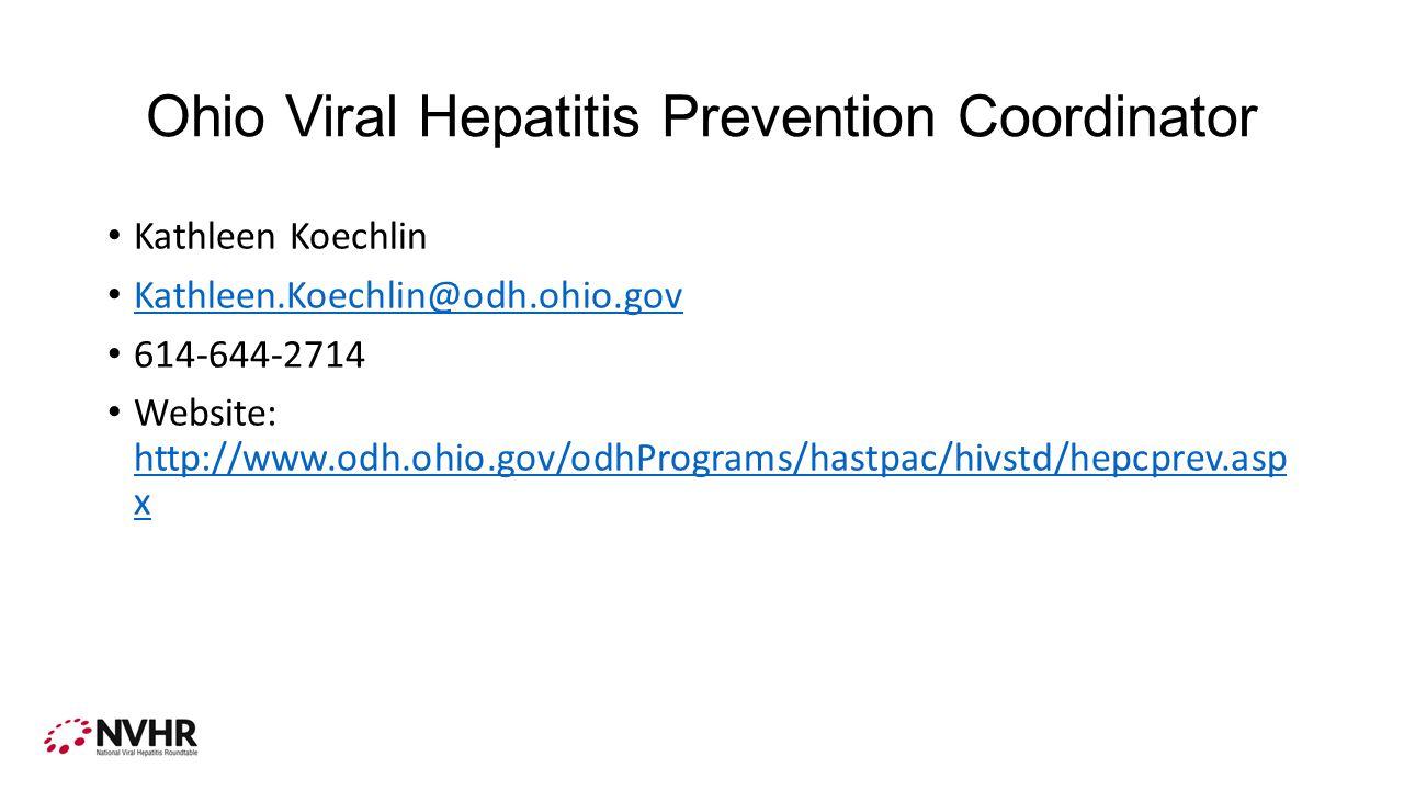 Ohio Viral Hepatitis Prevention Coordinator Kathleen Koechlin Kathleen.Koechlin@odh.ohio.gov 614-644-2714 Website: http://www.odh.ohio.gov/odhPrograms/hastpac/hivstd/hepcprev.asp x http://www.odh.ohio.gov/odhPrograms/hastpac/hivstd/hepcprev.asp x