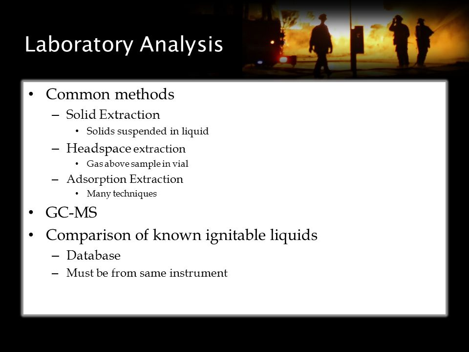 Laboratory Analysis Common methods – Solid Extraction Solids suspended in liquid – Headspace extraction Gas above sample in vial – Adsorption Extraction Many techniques GC-MS Comparison of known ignitable liquids – Database – Must be from same instrument