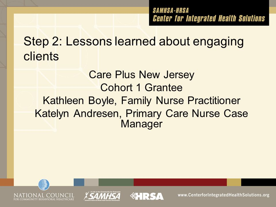 Step 2: Lessons learned about engaging clients Care Plus New Jersey Cohort 1 Grantee Kathleen Boyle, Family Nurse Practitioner Katelyn Andresen, Primary Care Nurse Case Manager