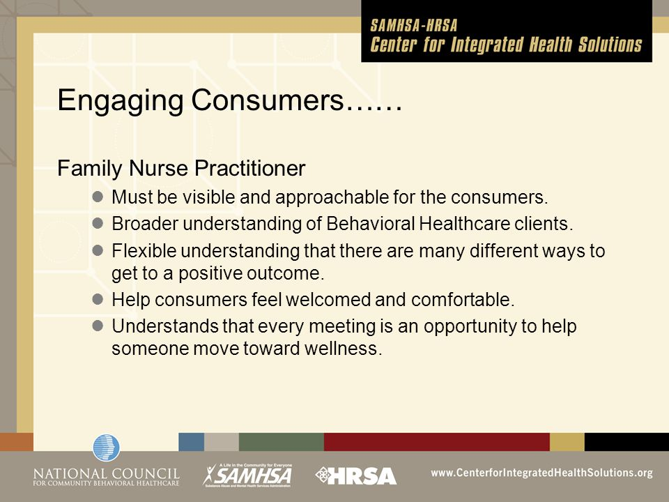 Engaging Consumers…… Family Nurse Practitioner Must be visible and approachable for the consumers.