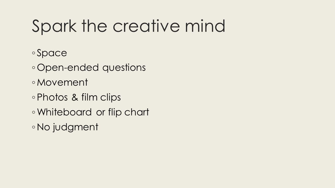 Spark the creative mind ◦ Space ◦ Open-ended questions ◦ Movement ◦ Photos & film clips ◦ Whiteboard or flip chart ◦ No judgment