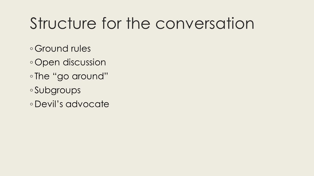 Structure for the conversation ◦ Ground rules ◦ Open discussion ◦ The go around ◦ Subgroups ◦ Devil's advocate