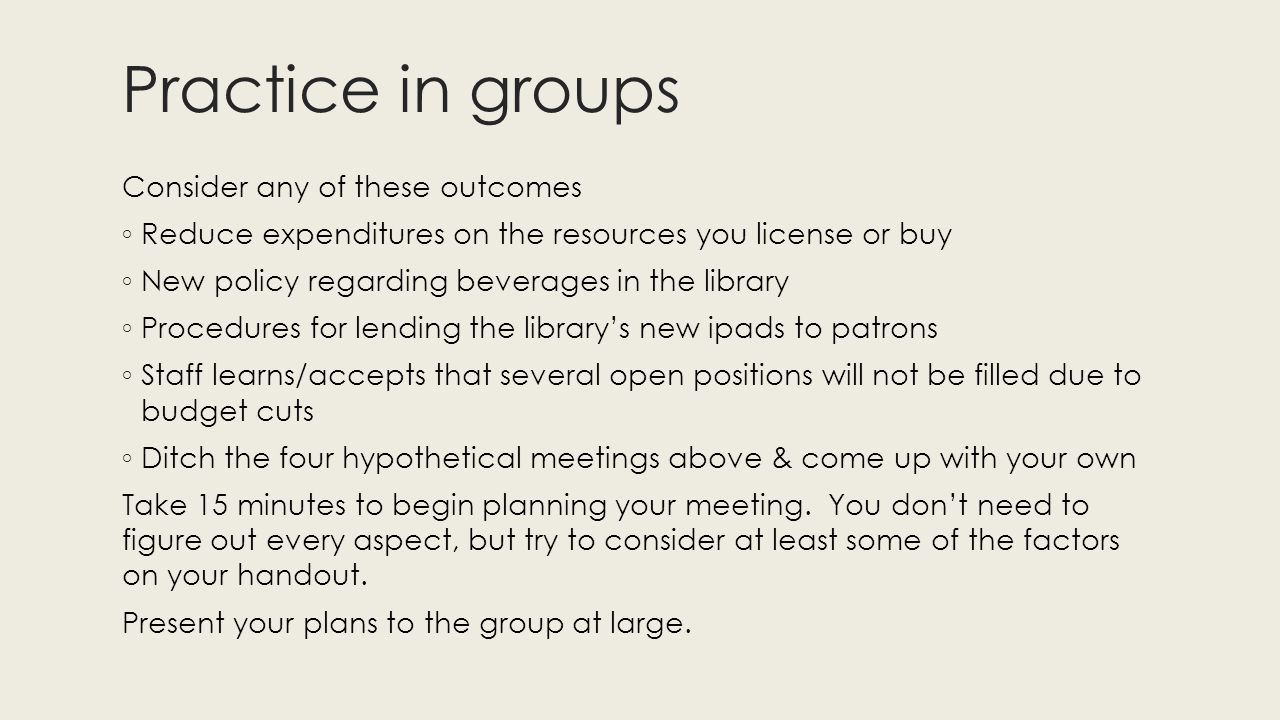 Practice in groups Consider any of these outcomes ◦ Reduce expenditures on the resources you license or buy ◦ New policy regarding beverages in the library ◦ Procedures for lending the library's new ipads to patrons ◦ Staff learns/accepts that several open positions will not be filled due to budget cuts ◦ Ditch the four hypothetical meetings above & come up with your own Take 15 minutes to begin planning your meeting.
