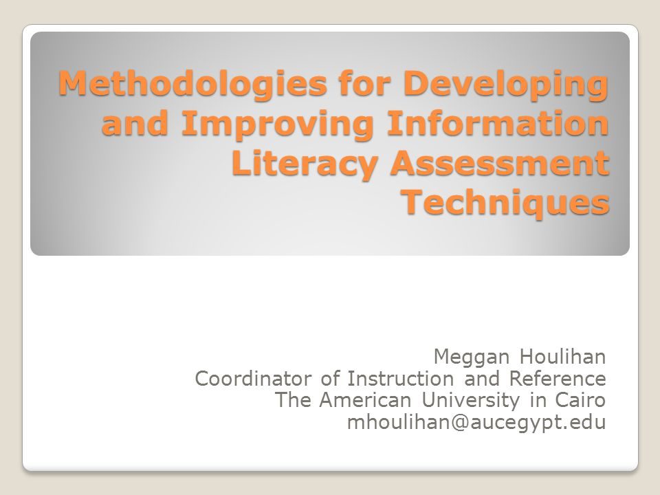 Methodologies for Developing and Improving Information Literacy Assessment Techniques Meggan Houlihan Coordinator of Instruction and Reference The American University in Cairo mhoulihan@aucegypt.edu