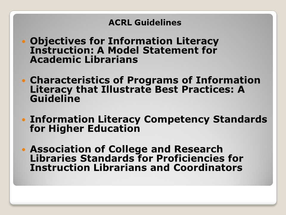 ACRL Guidelines Objectives for Information Literacy Instruction: A Model Statement for Academic Librarians Characteristics of Programs of Information Literacy that Illustrate Best Practices: A Guideline Information Literacy Competency Standards for Higher Education Association of College and Research Libraries Standards for Proficiencies for Instruction Librarians and Coordinators