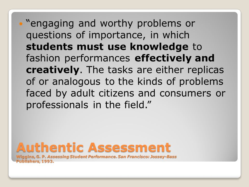 Authentic Assessment Wiggins, G. P. Assessing Student Performance.
