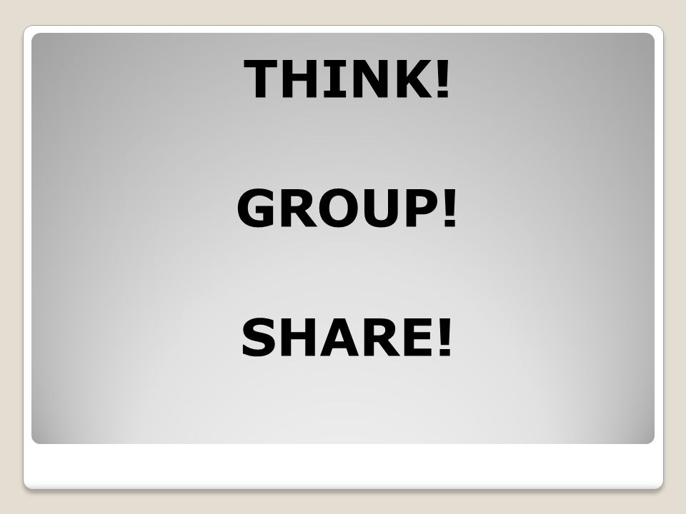 THINK! GROUP! SHARE!