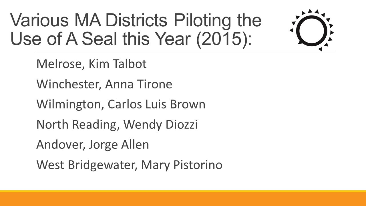 Various MA Districts Piloting the Use of A Seal this Year (2015): Melrose, Kim Talbot Winchester, Anna Tirone Wilmington, Carlos Luis Brown North Read