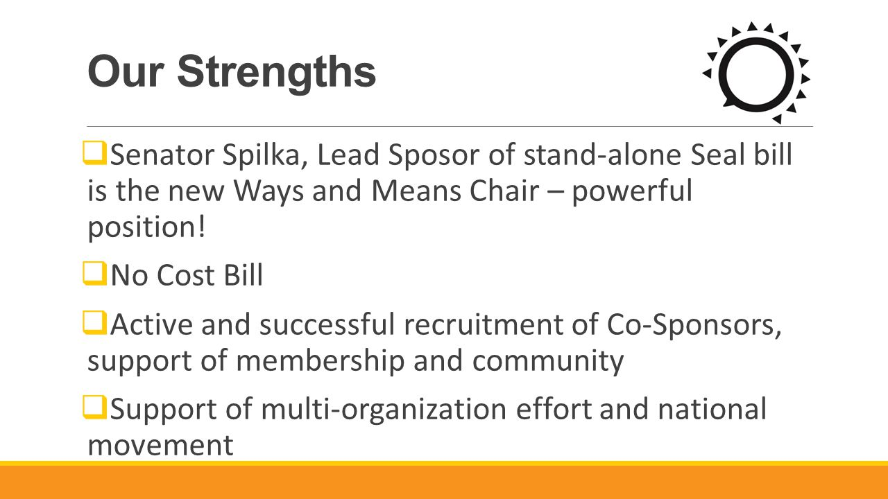 Our Strengths  Senator Spilka, Lead Sposor of stand-alone Seal bill is the new Ways and Means Chair – powerful position.