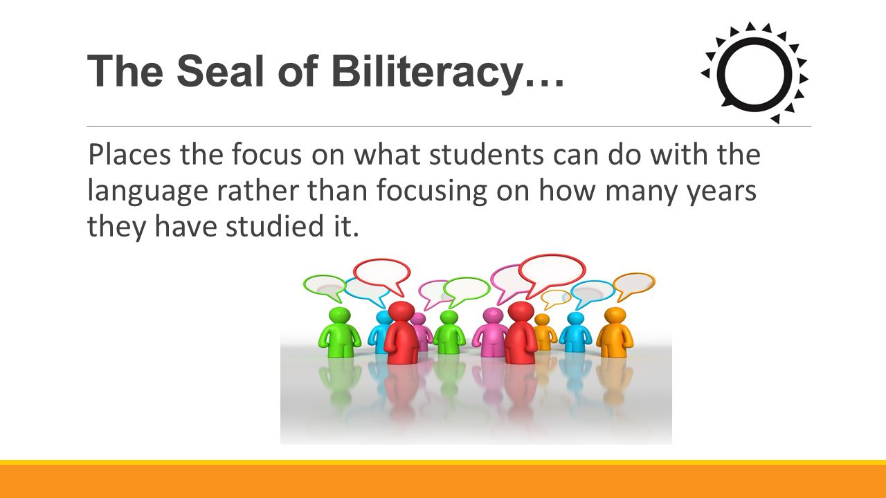 The Seal of Biliteracy… Places the focus on what students can do with the language rather than focusing on how many years they have studied it.