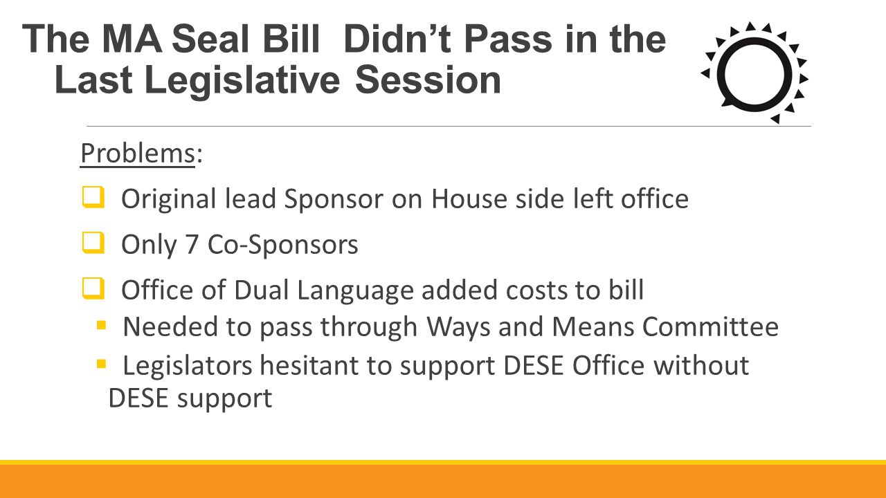 The MA Seal Bill Didn't Pass in the Last Legislative Session Problems:  Original lead Sponsor on House side left office  Only 7 Co-Sponsors  Office of Dual Language added costs to bill  Needed to pass through Ways and Means Committee  Legislators hesitant to support DESE Office without DESE support