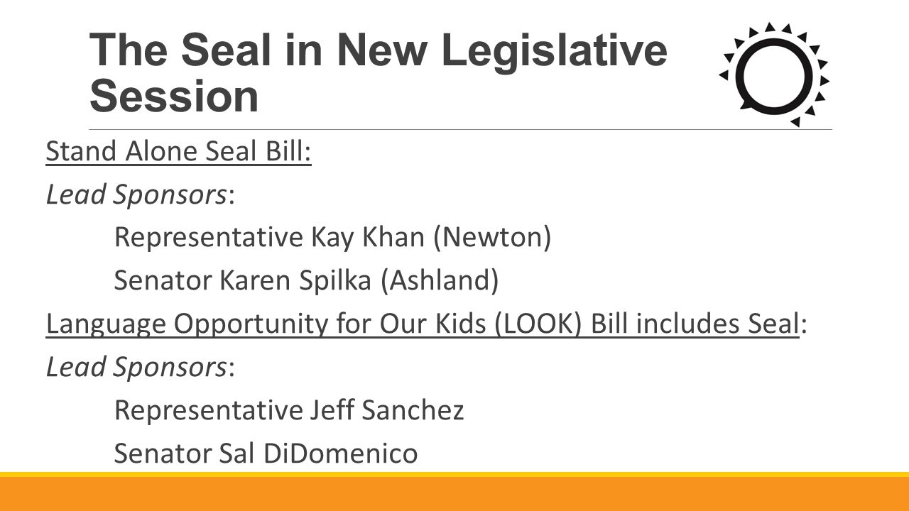 The Seal in New Legislative Session Stand Alone Seal Bill: Lead Sponsors: Representative Kay Khan (Newton) Senator Karen Spilka (Ashland) Language Opportunity for Our Kids (LOOK) Bill includes Seal: Lead Sponsors: Representative Jeff Sanchez Senator Sal DiDomenico